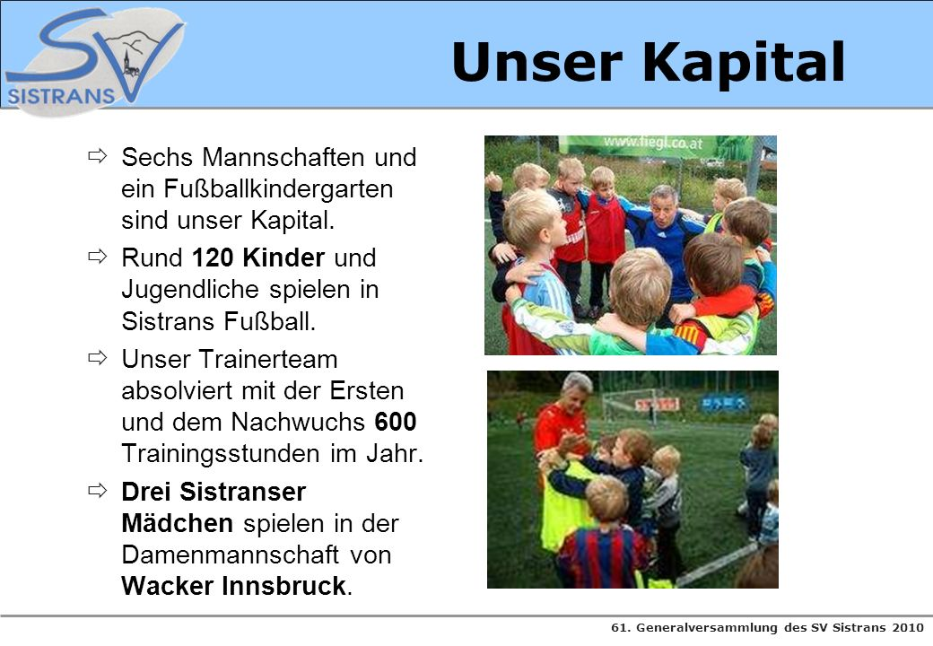 61. Generalversammlung des SV Sistrans 2010 Unser Kapital Sechs Mannschaften und ein Fußballkindergarten sind unser Kapital. Rund 120 Kinder und Jugen