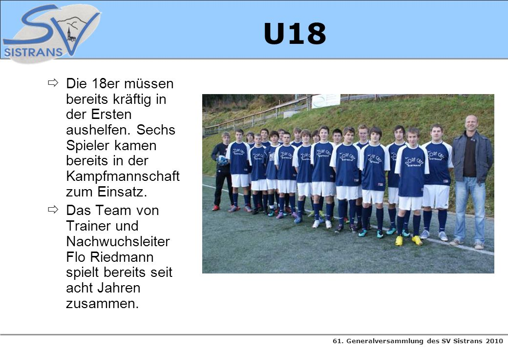 61. Generalversammlung des SV Sistrans 2010 U18 Die 18er müssen bereits kräftig in der Ersten aushelfen. Sechs Spieler kamen bereits in der Kampfmanns