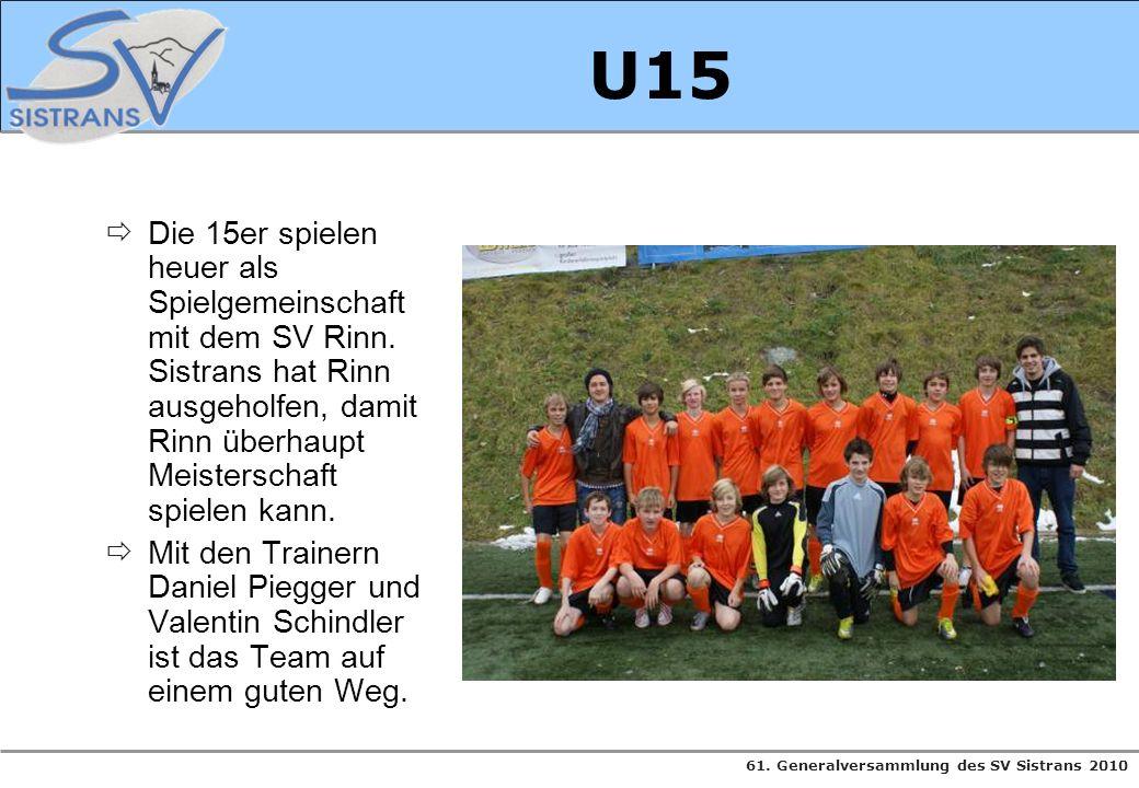 61. Generalversammlung des SV Sistrans 2010 U15 Die 15er spielen heuer als Spielgemeinschaft mit dem SV Rinn. Sistrans hat Rinn ausgeholfen, damit Rin