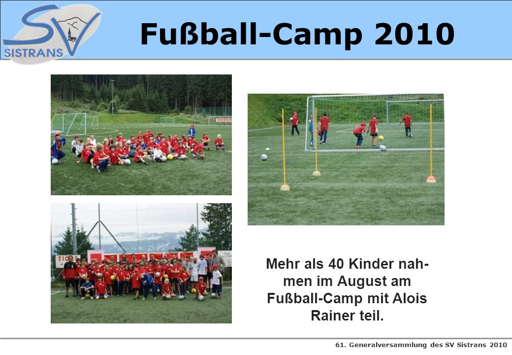 61. Generalversammlung des SV Sistrans 2010 Fußball-Camp 2010 Mehr als 40 Kinder nah- men im August am Fußball-Camp mit Alois Rainer teil.