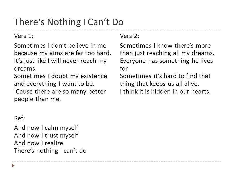 Theres Nothing I Cant Do Vers 1: Sometimes I dont believe in me because my aims are far too hard.