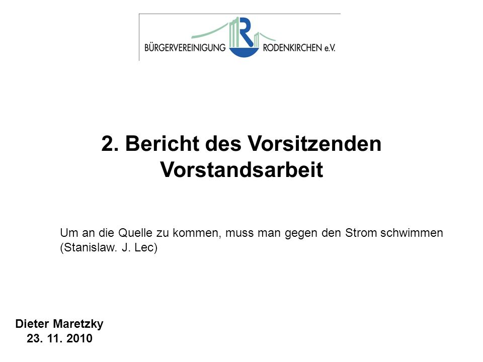 2. Bericht des Vorsitzenden Vorstandsarbeit Dieter Maretzky 23. 11. 2010 Um an die Quelle zu kommen, muss man gegen den Strom schwimmen (Stanislaw. J.