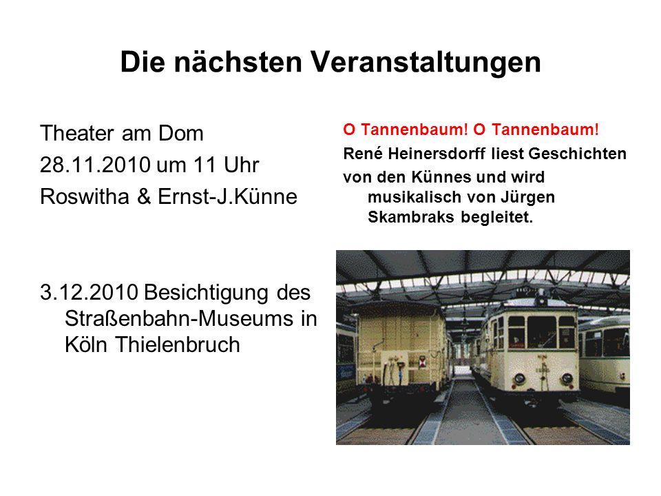 Die nächsten Veranstaltungen Theater am Dom 28.11.2010 um 11 Uhr Roswitha & Ernst-J.Künne 3.12.2010 Besichtigung des Straßenbahn-Museums in Köln Thielenbruch O Tannenbaum.
