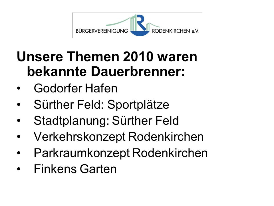 Unsere Themen 2010 waren bekannte Dauerbrenner: Godorfer Hafen Sürther Feld: Sportplätze Stadtplanung: Sürther Feld Verkehrskonzept Rodenkirchen Parkraumkonzept Rodenkirchen Finkens Garten
