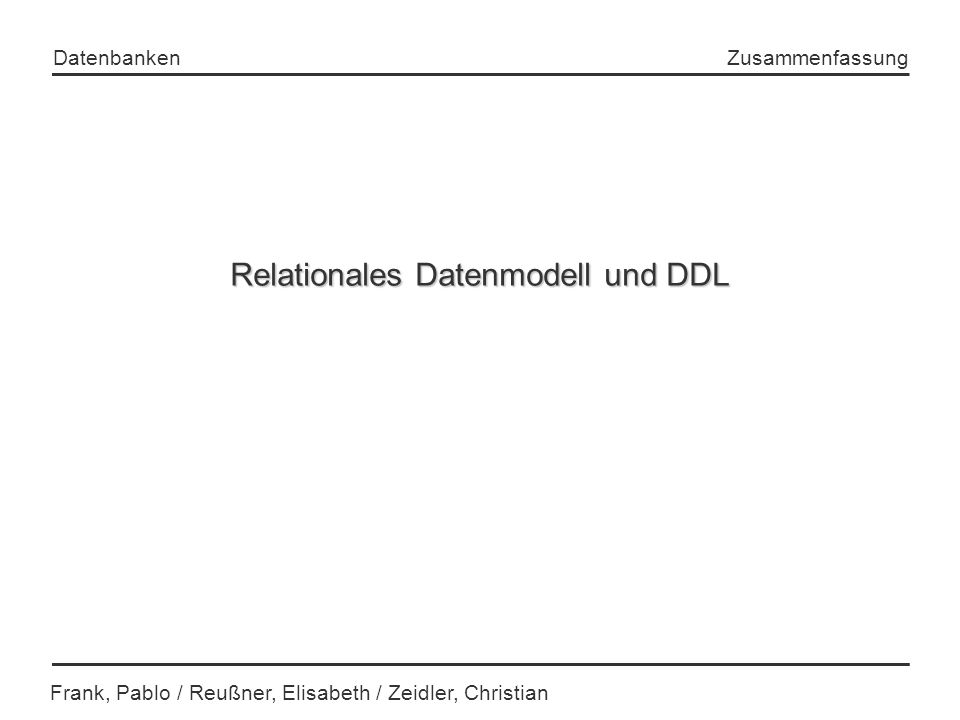 Datenbanken Frank, Pablo / Reußner, Elisabeth / Zeidler, Christian Zusammenfassung Relationales Datenmodell und DDL