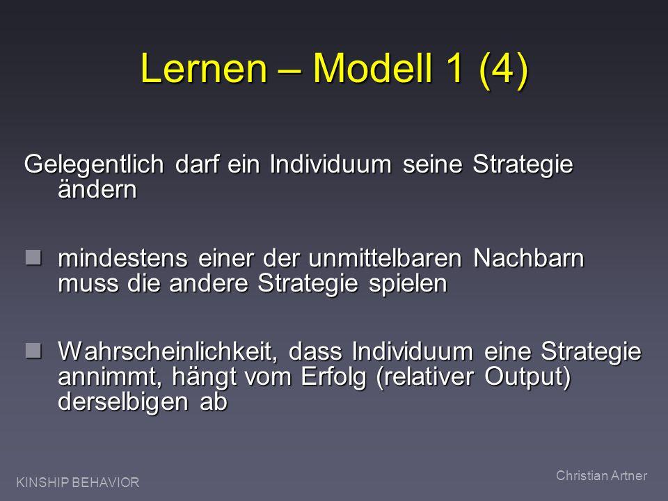 KINSHIP BEHAVIOR Christian Artner Lernen – Modell 1 (4) Gelegentlich darf ein Individuum seine Strategie ändern mindestens einer der unmittelbaren Nachbarn muss die andere Strategie spielen mindestens einer der unmittelbaren Nachbarn muss die andere Strategie spielen Wahrscheinlichkeit, dass Individuum eine Strategie annimmt, hängt vom Erfolg (relativer Output) derselbigen ab Wahrscheinlichkeit, dass Individuum eine Strategie annimmt, hängt vom Erfolg (relativer Output) derselbigen ab