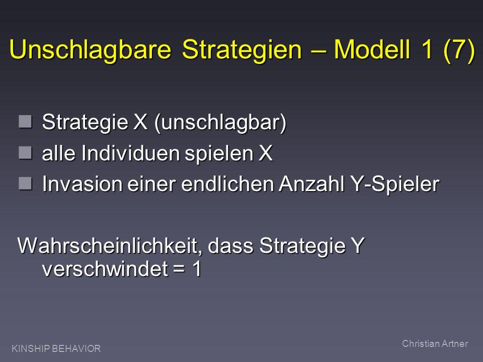 KINSHIP BEHAVIOR Christian Artner Unschlagbare Strategien – Modell 1 (7) Strategie X (unschlagbar) Strategie X (unschlagbar) alle Individuen spielen X alle Individuen spielen X Invasion einer endlichen Anzahl Y-Spieler Invasion einer endlichen Anzahl Y-Spieler Wahrscheinlichkeit, dass Strategie Y verschwindet = 1