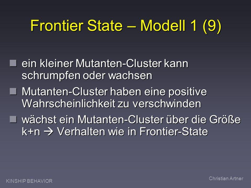 KINSHIP BEHAVIOR Christian Artner Frontier State – Modell 1 (9) ein kleiner Mutanten-Cluster kann schrumpfen oder wachsen ein kleiner Mutanten-Cluster kann schrumpfen oder wachsen Mutanten-Cluster haben eine positive Wahrscheinlichkeit zu verschwinden Mutanten-Cluster haben eine positive Wahrscheinlichkeit zu verschwinden wächst ein Mutanten-Cluster über die Größe k+n Verhalten wie in Frontier-State wächst ein Mutanten-Cluster über die Größe k+n Verhalten wie in Frontier-State