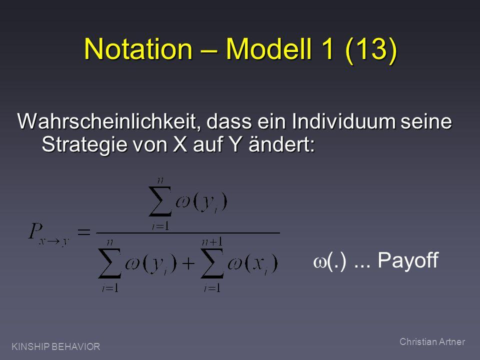 KINSHIP BEHAVIOR Christian Artner Notation – Modell 1 (13) Wahrscheinlichkeit, dass ein Individuum seine Strategie von X auf Y ändert: (.)... Payoff