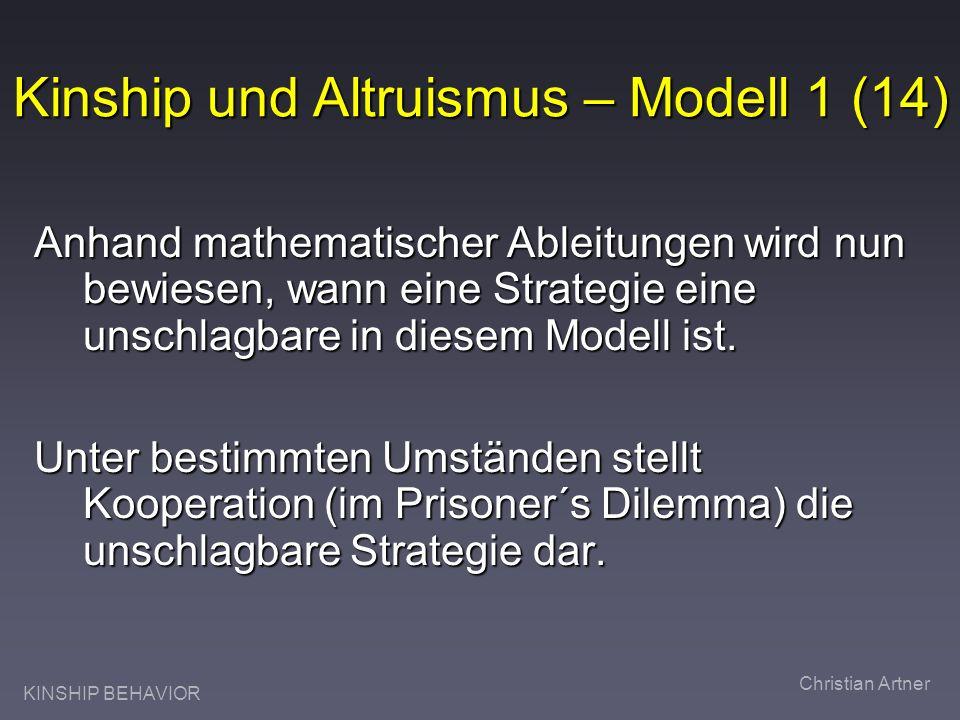 KINSHIP BEHAVIOR Christian Artner Kinship und Altruismus – Modell 1 (14) Anhand mathematischer Ableitungen wird nun bewiesen, wann eine Strategie eine unschlagbare in diesem Modell ist.
