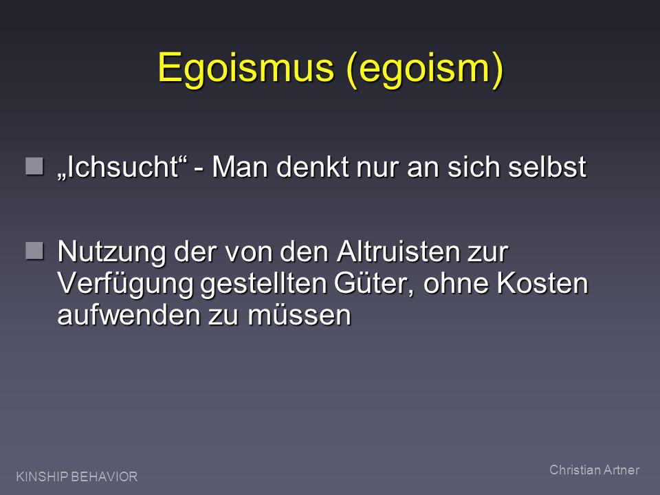 KINSHIP BEHAVIOR Christian Artner Egoismus (egoism) Ichsucht - Man denkt nur an sich selbst Ichsucht - Man denkt nur an sich selbst Nutzung der von den Altruisten zur Verfügung gestellten Güter, ohne Kosten aufwenden zu müssen Nutzung der von den Altruisten zur Verfügung gestellten Güter, ohne Kosten aufwenden zu müssen