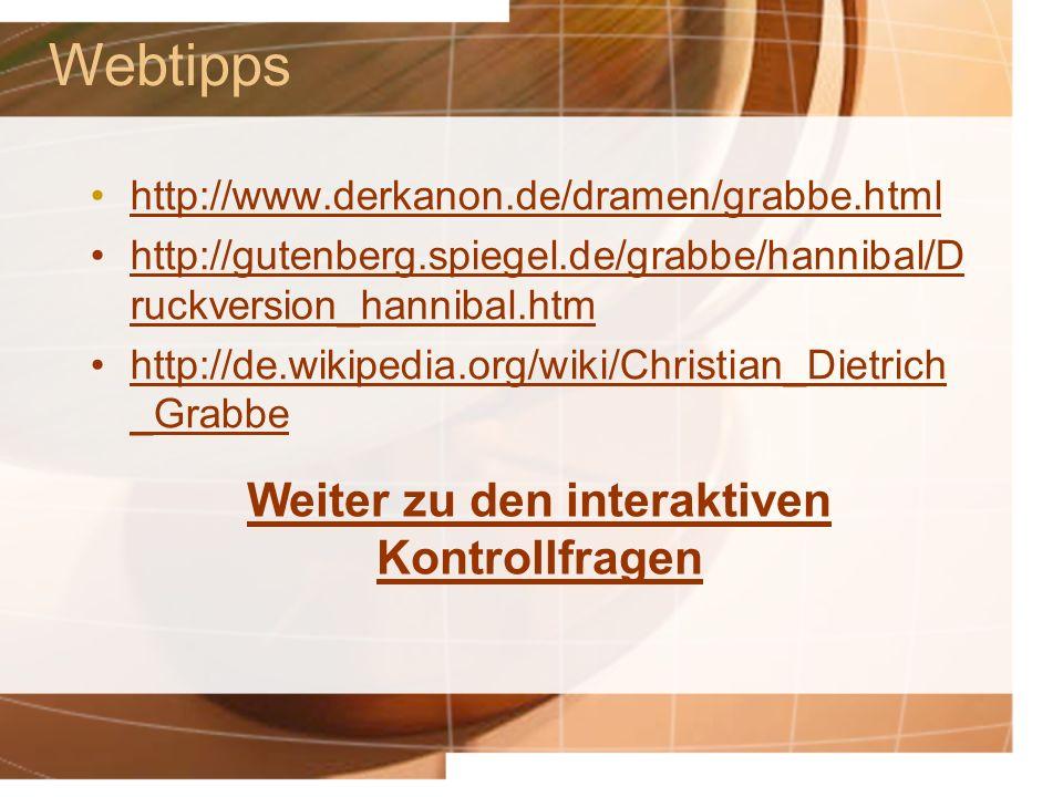 Webtipps http://www.derkanon.de/dramen/grabbe.html http://gutenberg.spiegel.de/grabbe/hannibal/D ruckversion_hannibal.htmhttp://gutenberg.spiegel.de/grabbe/hannibal/D ruckversion_hannibal.htm http://de.wikipedia.org/wiki/Christian_Dietrich _Grabbe Weiter zu den interaktiven Kontrollfragen