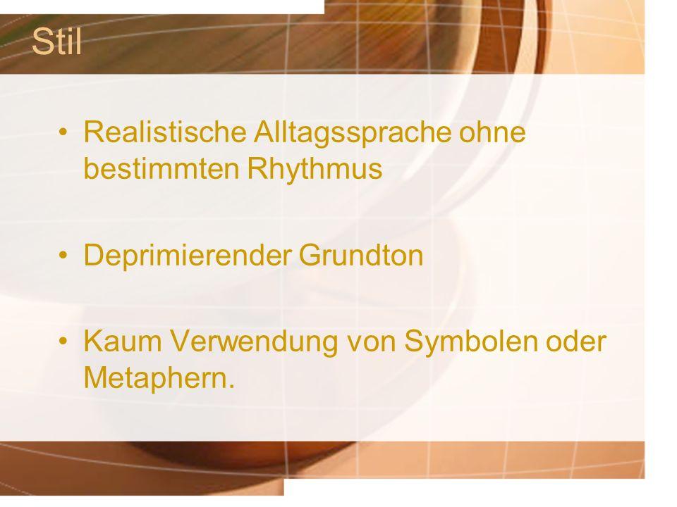 Stil Realistische Alltagssprache ohne bestimmten Rhythmus Deprimierender Grundton Kaum Verwendung von Symbolen oder Metaphern.
