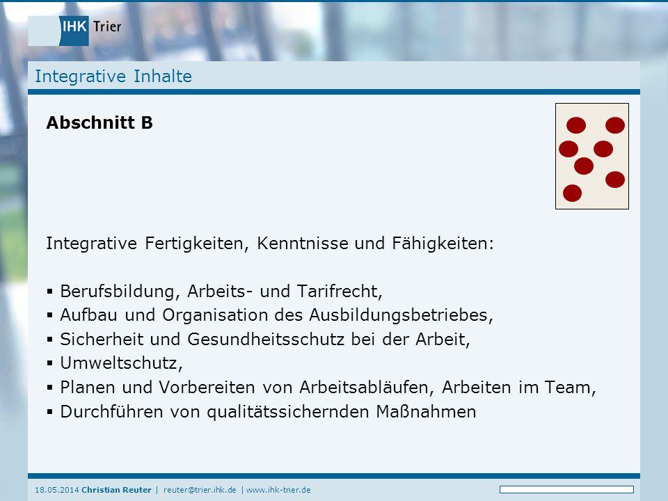18.05.2014 Christian Reuter | reuter@trier.ihk.de | www.ihk-trier.de Integrative Inhalte Abschnitt B Integrative Fertigkeiten, Kenntnisse und Fähigkei