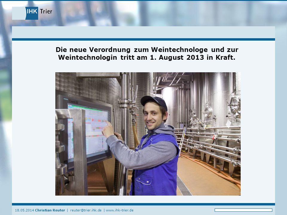 18.05.2014 Christian Reuter   reuter@trier.ihk.de   www.ihk-trier.de Die neue Verordnung zum Weintechnologe und zur Weintechnologin tritt am 1.