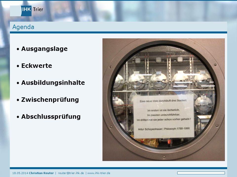 18.05.2014 Christian Reuter   reuter@trier.ihk.de   www.ihk-trier.de Agenda Ausgangslage Eckwerte Ausbildungsinhalte Zwischenprüfung Abschlussprüfung