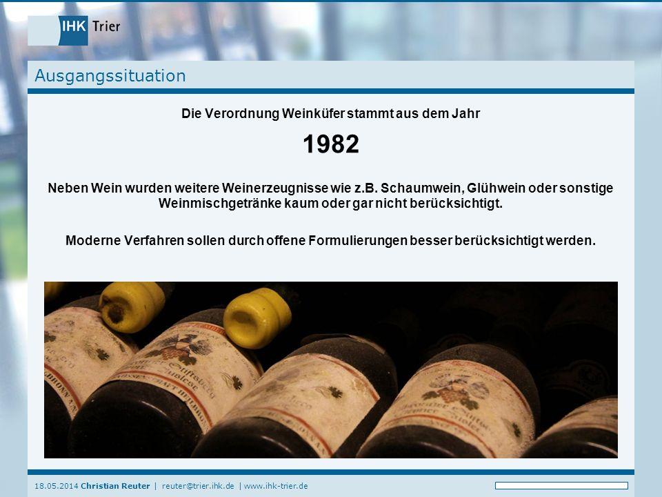18.05.2014 Christian Reuter   reuter@trier.ihk.de   www.ihk-trier.de Ausgangssituation Die Verordnung Weinküfer stammt aus dem Jahr 1982 Neben Wein wurden weitere Weinerzeugnisse wie z.B.
