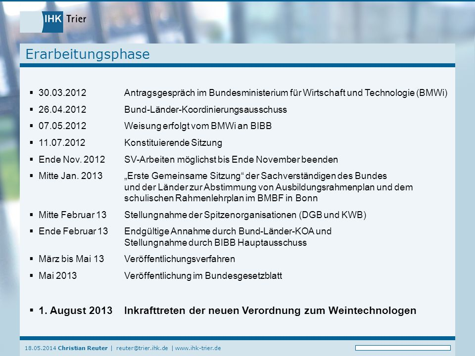 18.05.2014 Christian Reuter   reuter@trier.ihk.de   www.ihk-trier.de Erarbeitungsphase 30.03.2012Antragsgespräch im Bundesministerium für Wirtschaft und Technologie (BMWi) 26.04.2012Bund-Länder-Koordinierungsausschuss 07.05.2012Weisung erfolgt vom BMWi an BIBB 11.07.2012Konstituierende Sitzung Ende Nov.