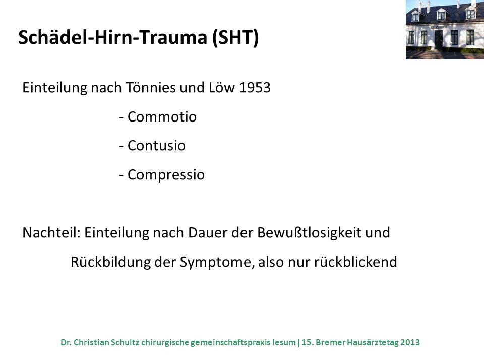 Schädel-Hirn-Trauma (SHT) Einteilung nach Tönnies und Löw 1953 - Commotio - Contusio - Compressio Nachteil: Einteilung nach Dauer der Bewußtlosigkeit