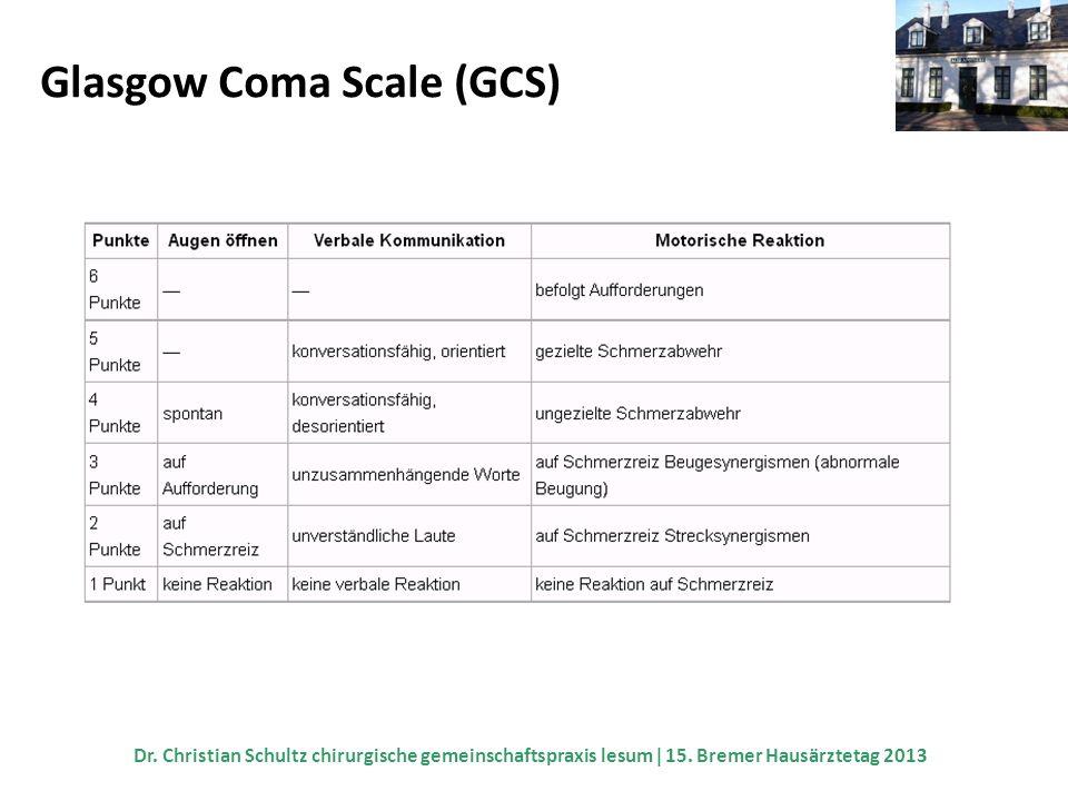 Glasgow Coma Scale (GCS) Dr. Christian Schultz chirurgische gemeinschaftspraxis lesum 15. Bremer Hausärztetag 2013