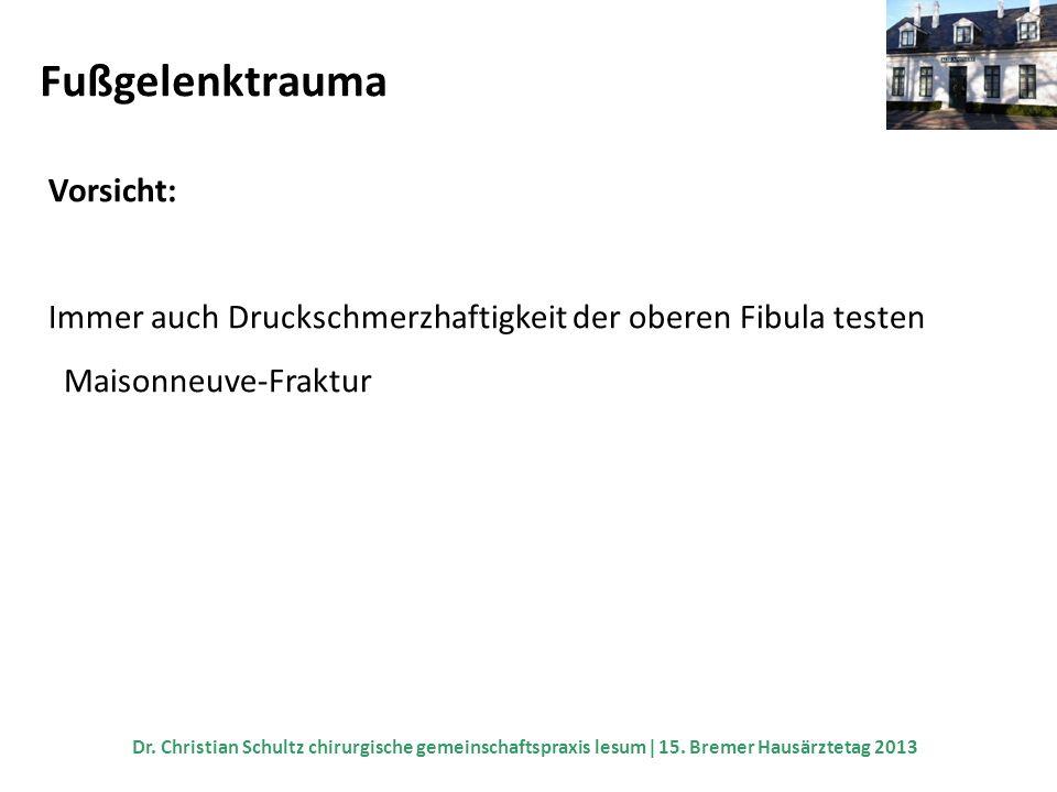 Fußgelenktrauma Vorsicht: Immer auch Druckschmerzhaftigkeit der oberen Fibula testen Maisonneuve-Fraktur Dr. Christian Schultz chirurgische gemeinscha