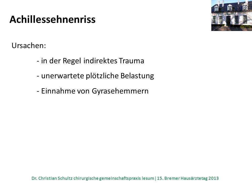 Achillessehnenriss Ursachen: - in der Regel indirektes Trauma - unerwartete plötzliche Belastung - Einnahme von Gyrasehemmern Dr. Christian Schultz ch