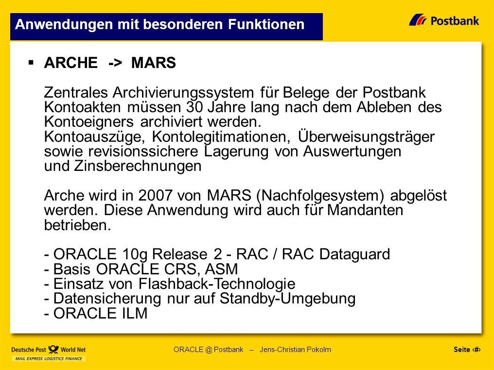 Seite 11 ORACLE @ Postbank – Jens-Christian Pokolm Anwendungen mit besonderen Funktionen ARCHE -> MARS Zentrales Archivierungssystem für Belege der Postbank Kontoakten müssen 30 Jahre lang nach dem Ableben des Kontoeigners archiviert werden.