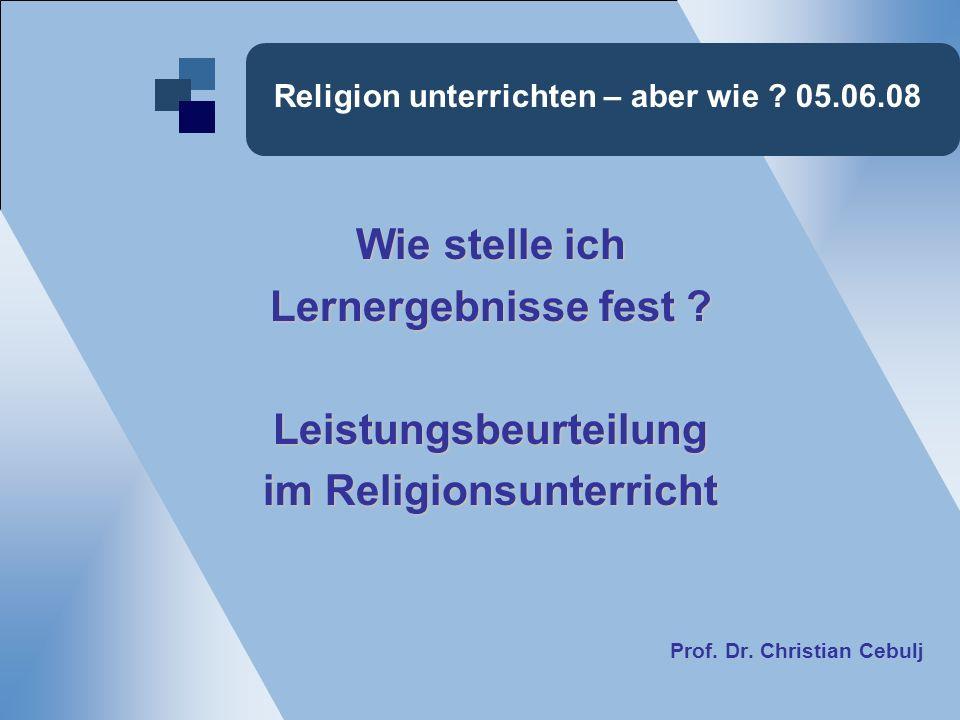 Religion unterrichten – aber wie . 05.06.08 Wie stelle ich Lernergebnisse fest .