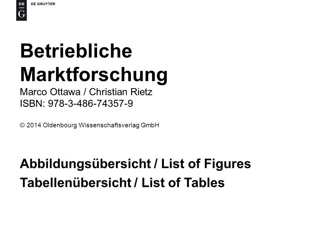 Betriebliche Marktforschung Marco Ottawa / Christian Rietz ISBN: 978-3-486-74357-9 © 2014 Oldenbourg Wissenschaftsverlag GmbH Abbildungsübersicht / List of Figures Tabellenübersicht / List of Tables