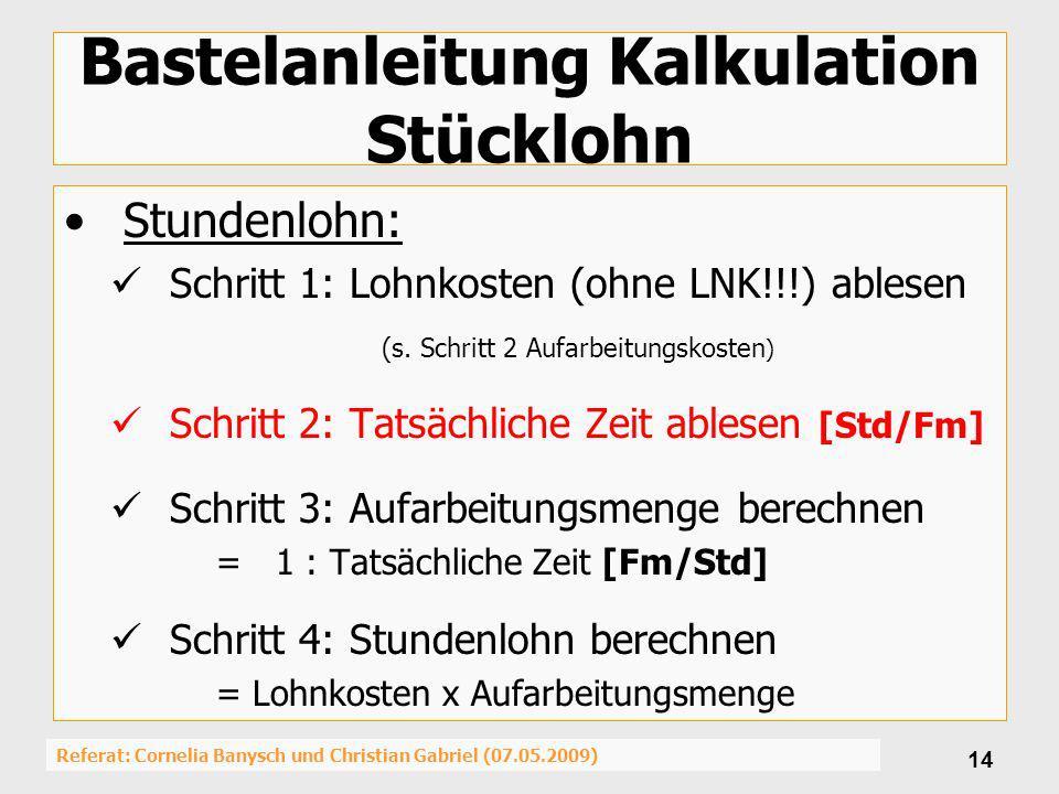 Referat: Cornelia Banysch und Christian Gabriel (07.05.2009) 14 Bastelanleitung Kalkulation Stücklohn Stundenlohn: Schritt 1: Lohnkosten (ohne LNK!!!)