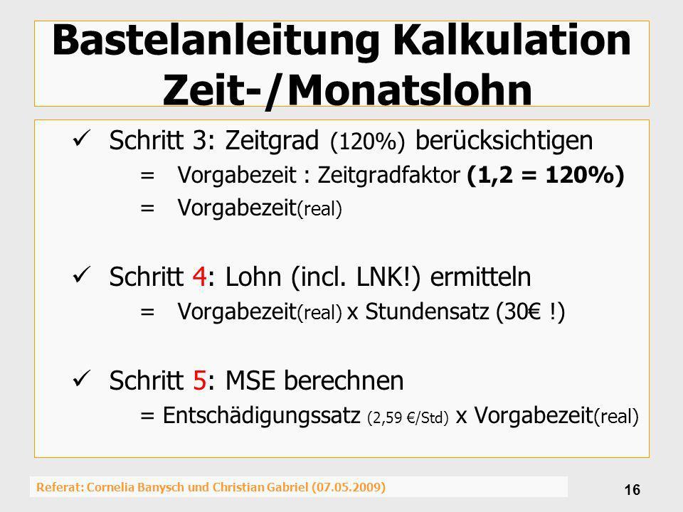 Referat: Cornelia Banysch und Christian Gabriel (07.05.2009) 16 Bastelanleitung Kalkulation Zeit-/Monatslohn Schritt 3: Zeitgrad (120%) berücksichtige