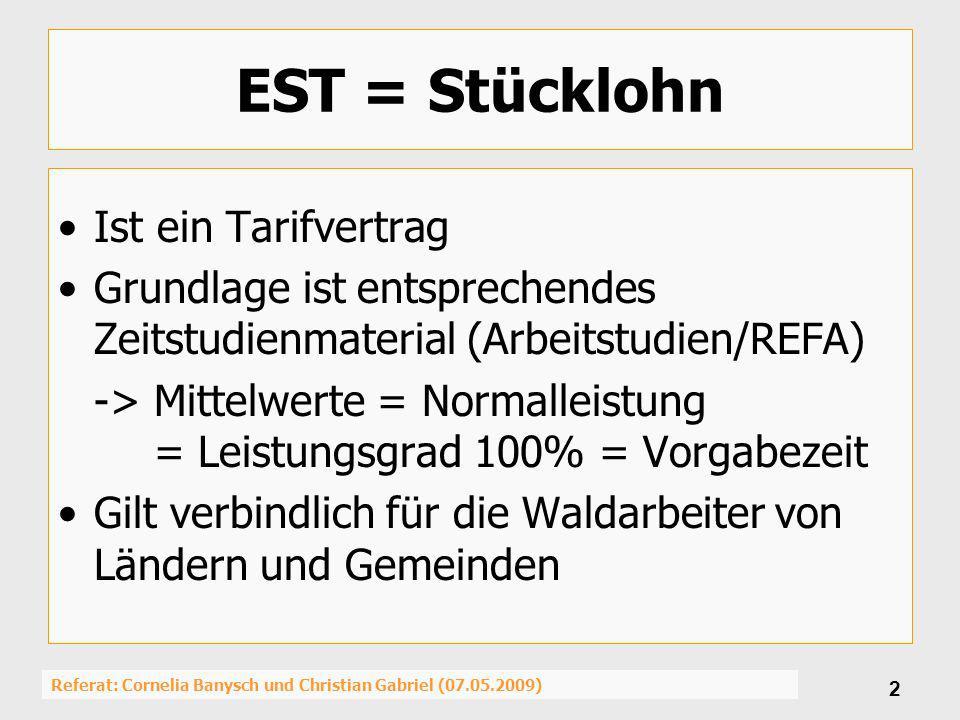 Referat: Cornelia Banysch und Christian Gabriel (07.05.2009) 3 Lohnfindung Gilt für Holzerntearbeiten im Stücklohn und die Aufarbeitung von HKS-Sorten Der EST bezieht sich auf Standartarbeits- verfahren und Anforderungen an die Ausführung von Holzerntearbeiten für die motormanuelle Aufarbeitung von EST-Sorten Tabelleneingangsgrößen 1.) (EST-) Sorte 2.) Schlüsselbaumart 3.) Stärkeklasse