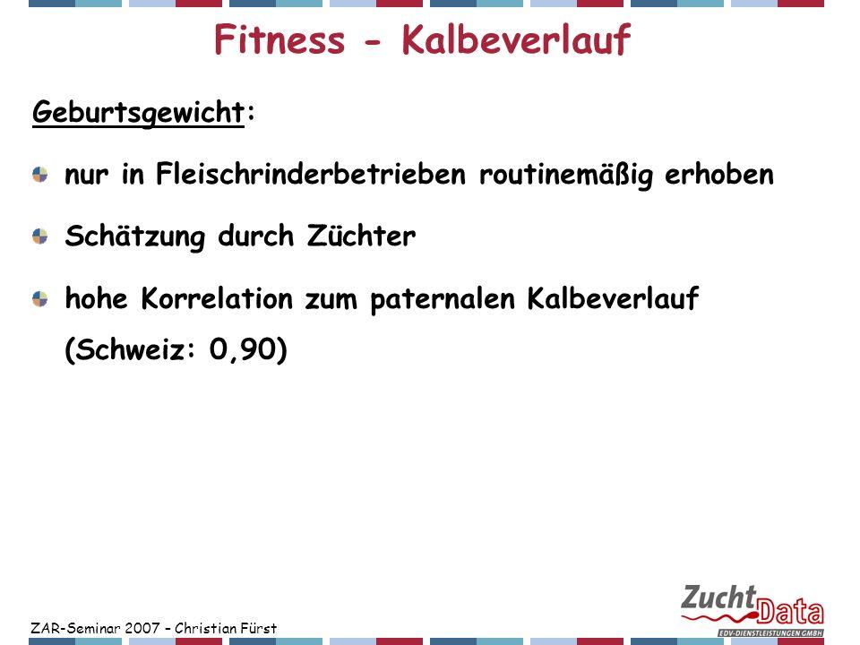 ZAR-Seminar 2007 – Christian Fürst Fitness - Kalbeverlauf Trächtigkeitsdauer: Unterschiede von mehr als 10 Tagen im Mittel pro Stier Zusammenhang zu Größe und damit Kalbeverlauf Heritabilität: paternal: ca.