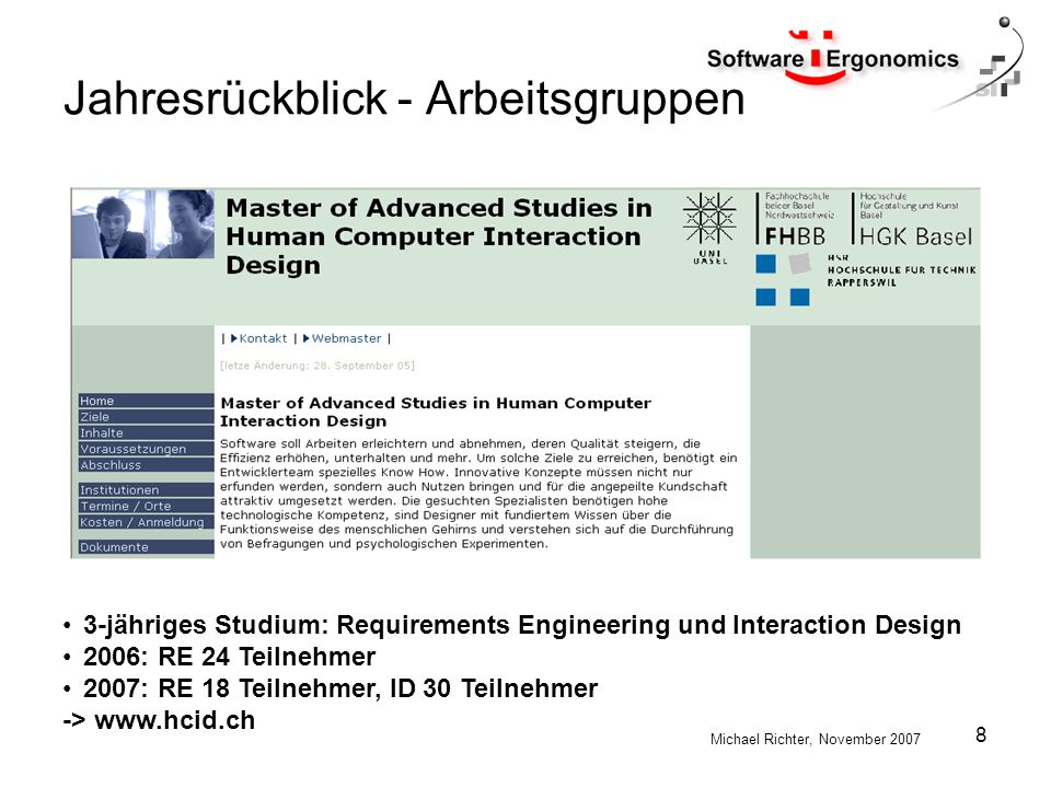 Michael Richter, November 2007 8 Jahresrückblick - Arbeitsgruppen 3-jähriges Studium: Requirements Engineering und Interaction Design 2006: RE 24 Teilnehmer 2007: RE 18 Teilnehmer, ID 30 Teilnehmer -> www.hcid.ch