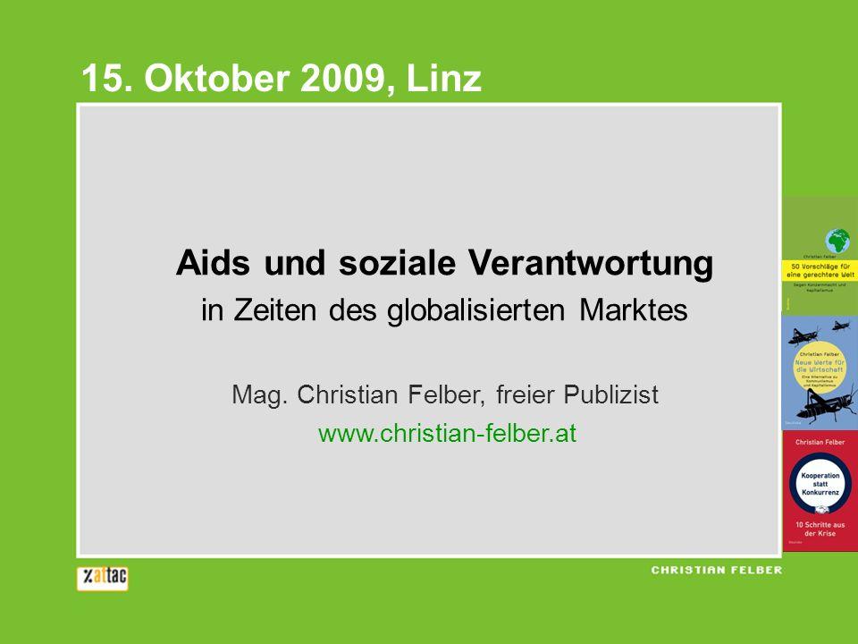 Aids und soziale Verantwortung in Zeiten des globalisierten Marktes Mag. Christian Felber, freier Publizist www.christian-felber.at 15. Oktober 2009,
