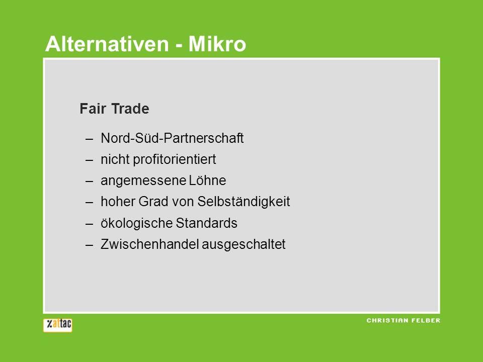 Fair Trade –Nord-Süd-Partnerschaft –nicht profitorientiert –angemessene Löhne –hoher Grad von Selbständigkeit –ökologische Standards –Zwischenhandel ausgeschaltet Alternativen - Mikro