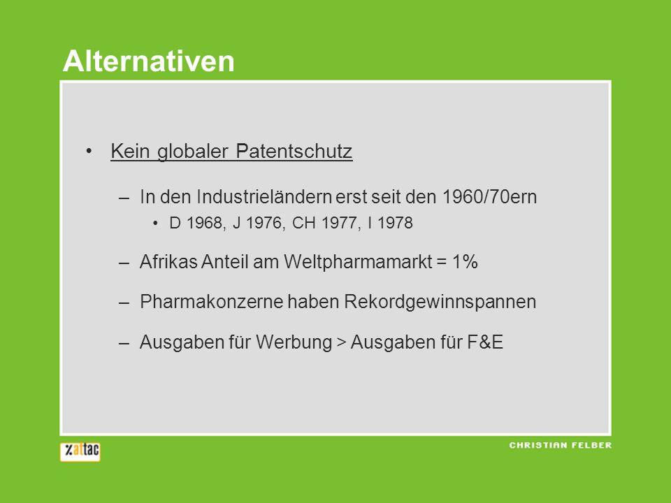 Kein globaler Patentschutz –In den Industrieländern erst seit den 1960/70ern D 1968, J 1976, CH 1977, I 1978 –Afrikas Anteil am Weltpharmamarkt = 1% –Pharmakonzerne haben Rekordgewinnspannen –Ausgaben für Werbung > Ausgaben für F&E Alternativen