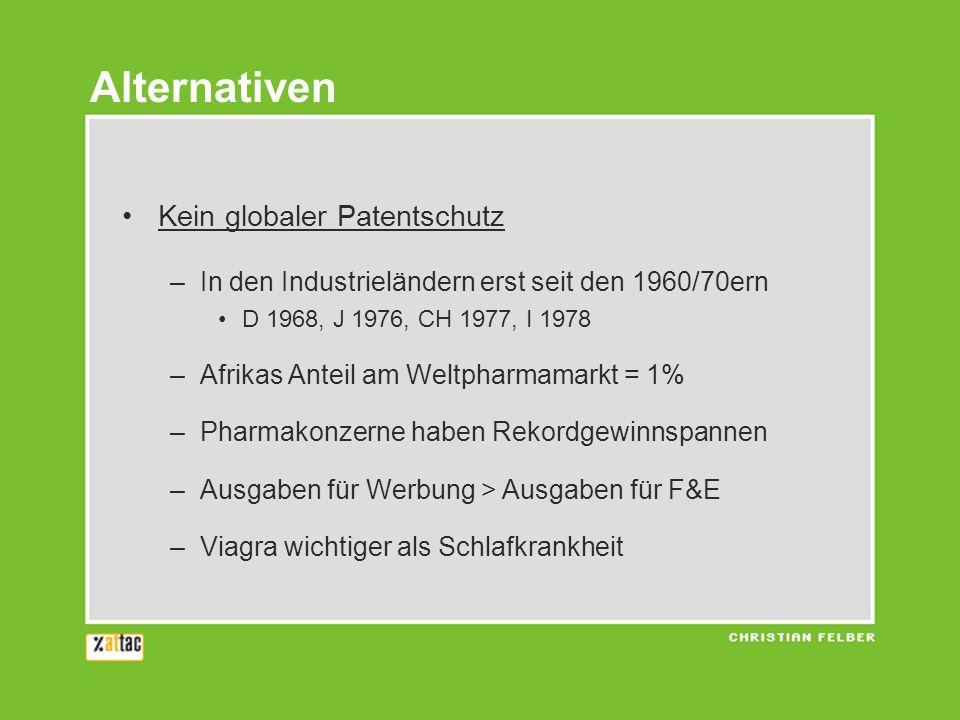 Kein globaler Patentschutz –In den Industrieländern erst seit den 1960/70ern D 1968, J 1976, CH 1977, I 1978 –Afrikas Anteil am Weltpharmamarkt = 1% –Pharmakonzerne haben Rekordgewinnspannen –Ausgaben für Werbung > Ausgaben für F&E –Viagra wichtiger als Schlafkrankheit Alternativen