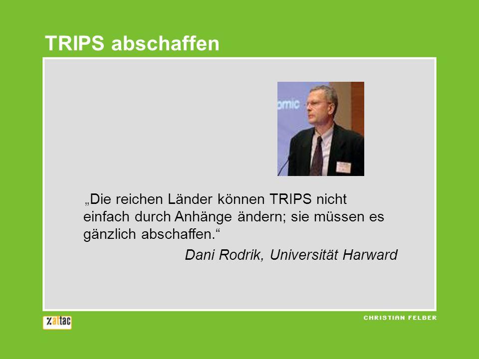 Die reichen Länder können TRIPS nicht einfach durch Anhänge ändern; sie müssen es gänzlich abschaffen. Dani Rodrik, Universität Harward TRIPS abschaff