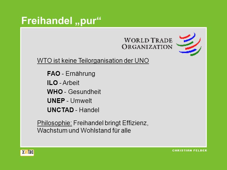 Freihandel pur WTO ist keine Teilorganisation der UNO FAO - Ernährung ILO - Arbeit WHO - Gesundheit UNEP - Umwelt UNCTAD - Handel Philosophie: Freihandel bringt Effizienz, Wachstum und Wohlstand für alle