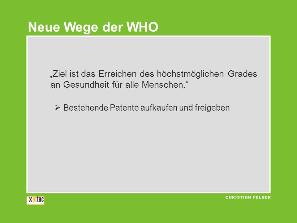 Ziel ist das Erreichen des höchstmöglichen Grades an Gesundheit für alle Menschen. Bestehende Patente aufkaufen und freigeben Neue Wege der WHO