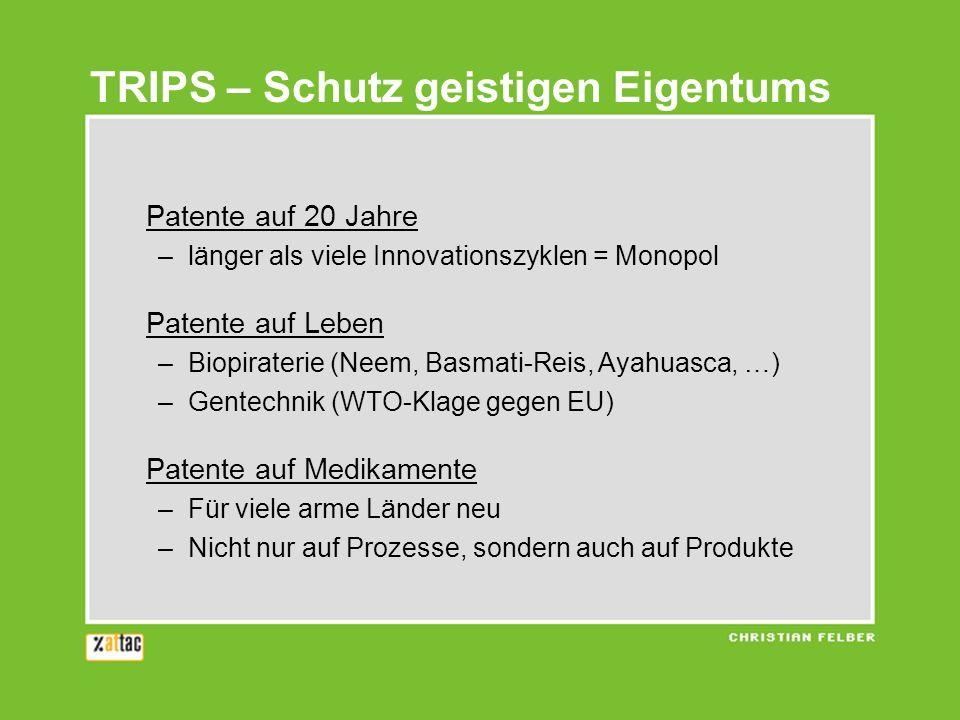 TRIPS – Schutz geistigen Eigentums Patente auf 20 Jahre –länger als viele Innovationszyklen = Monopol Patente auf Leben –Biopiraterie (Neem, Basmati-Reis, Ayahuasca, …) –Gentechnik (WTO-Klage gegen EU) Patente auf Medikamente –Für viele arme Länder neu –Nicht nur auf Prozesse, sondern auch auf Produkte