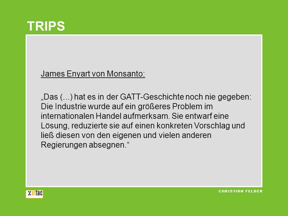 TRIPS James Enyart von Monsanto: Das (...) hat es in der GATT-Geschichte noch nie gegeben: Die Industrie wurde auf ein größeres Problem im internationalen Handel aufmerksam.