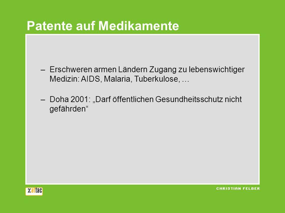 Patente auf Medikamente –Erschweren armen Ländern Zugang zu lebenswichtiger Medizin: AIDS, Malaria, Tuberkulose, … –Doha 2001: Darf öffentlichen Gesundheitsschutz nicht gefährden