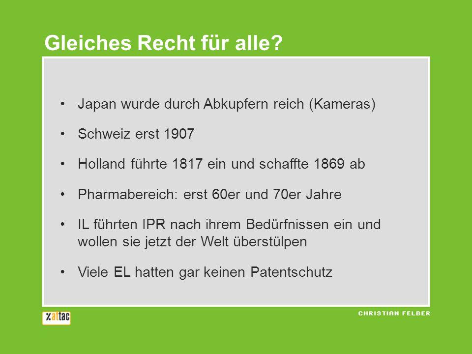 Japan wurde durch Abkupfern reich (Kameras) Schweiz erst 1907 Holland führte 1817 ein und schaffte 1869 ab Pharmabereich: erst 60er und 70er Jahre IL führten IPR nach ihrem Bedürfnissen ein und wollen sie jetzt der Welt überstülpen Viele EL hatten gar keinen Patentschutz Gleiches Recht für alle