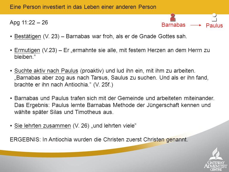 Eine Person investiert in das Leben einer anderen Person Apg 11:22 – 26 Bestätigen (V. 23) – Barnabas war froh, als er de Gnade Gottes sah. Ermutigen