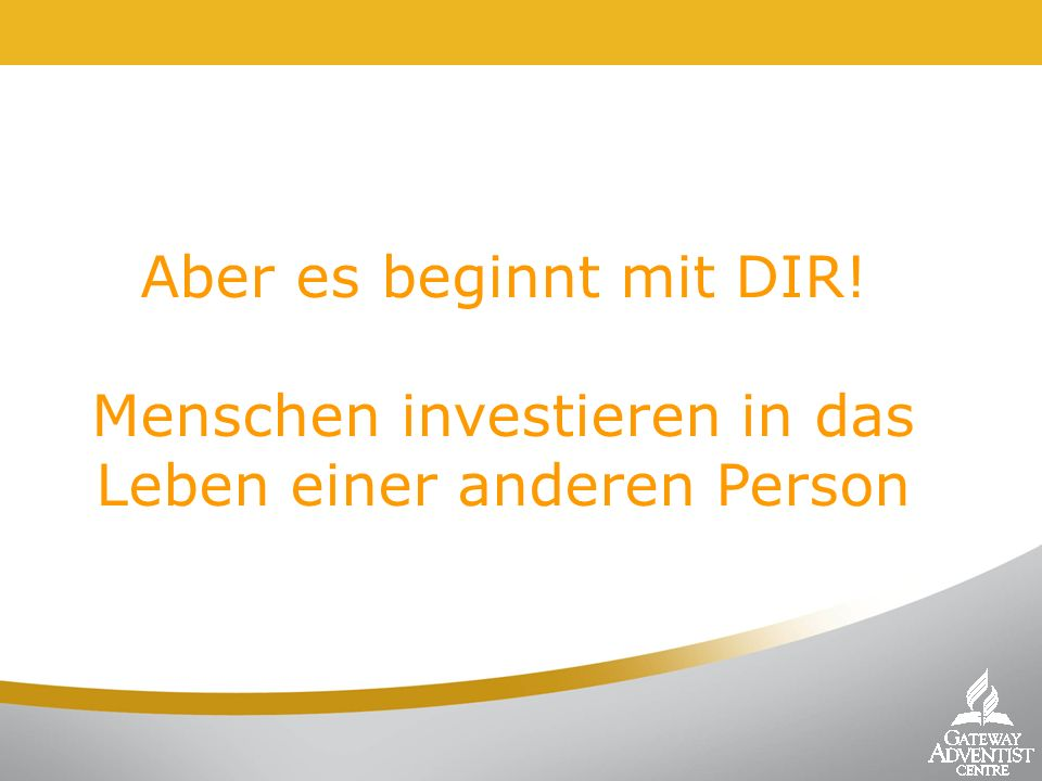 Aber es beginnt mit DIR! Menschen investieren in das Leben einer anderen Person