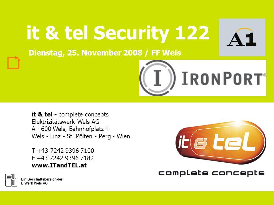 Ein Geschäftsbereich der E-Werk Wels AG it & tel Security 122 it & tel - complete concepts Elektrizitätswerk Wels AG A-4600 Wels, Bahnhofplatz 4 Wels - Linz - St.