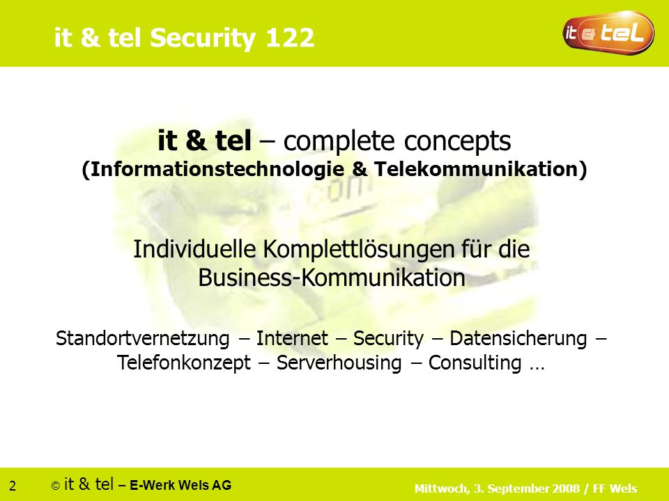 © it & tel – E-Werk Wels AG 2 it & tel – complete concepts (Informationstechnologie & Telekommunikation) Individuelle Komplettlösungen für die Business-Kommunikation Standortvernetzung – Internet – Security – Datensicherung – Telefonkonzept – Serverhousing – Consulting … Mittwoch, 3.