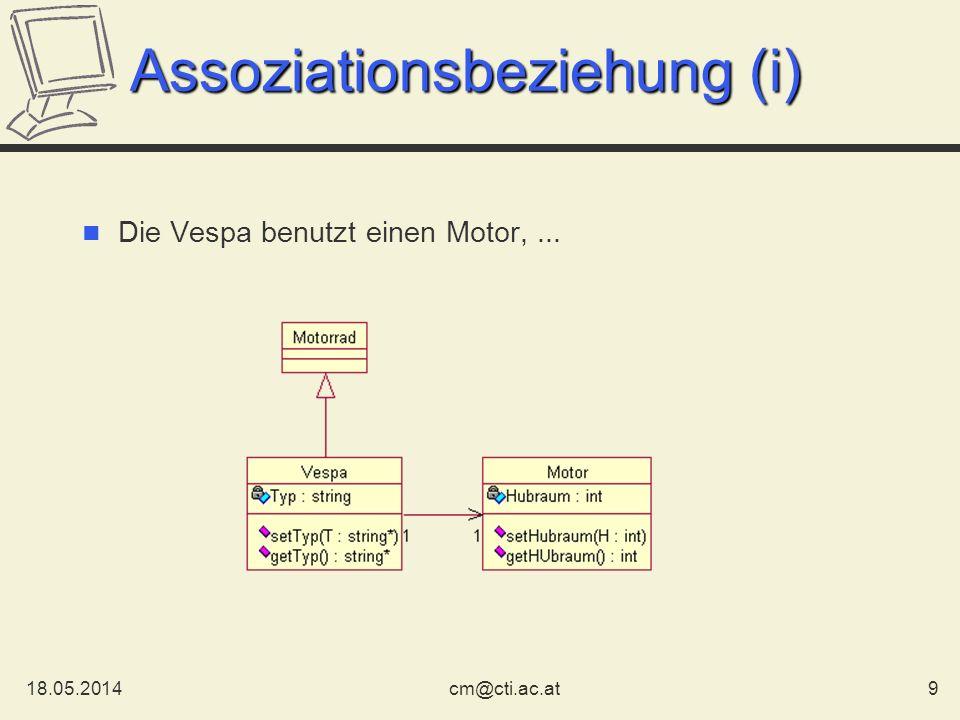 18.05.201410cm@cti.ac.at Assoziationsbeziehung (ii) AB Bidirektionale Assoziation A und B sind assoziiert gerichtete Assoziation A beinhaltet B Kardinalität A beinhaltet 1 bis N B 1..* Kardinalität: 0..*, 1..*, 0..2, *, 1,...
